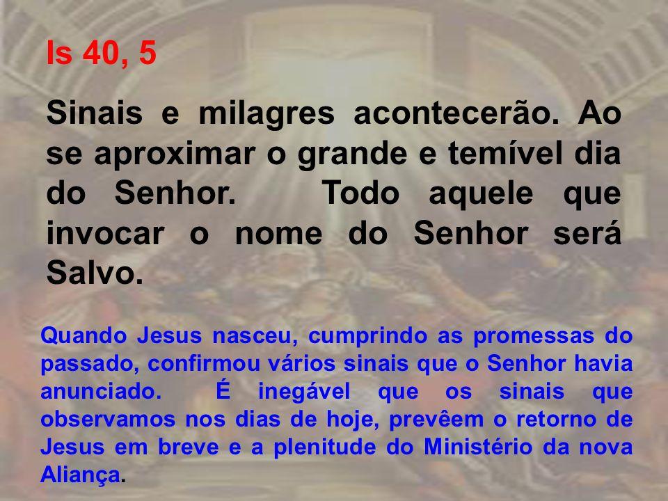 Is 40, 5 Sinais e milagres acontecerão. Ao se aproximar o grande e temível dia do Senhor. Todo aquele que invocar o nome do Senhor será Salvo.