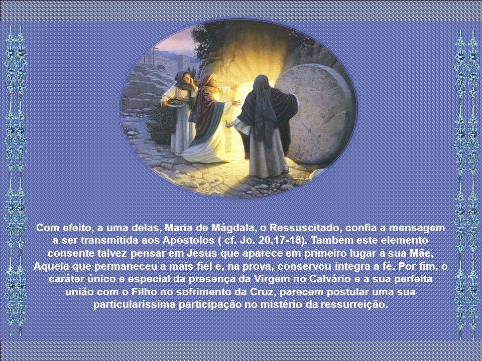 Com efeito, a uma delas, Maria de Mágdala, o Ressuscitado, confia a mensagem a ser transmitida aos Apóstolos ( cf.
