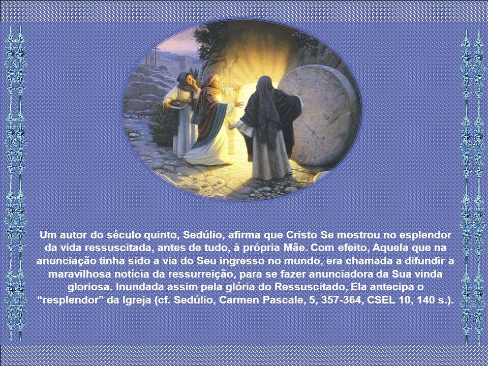 Um autor do século quinto, Sedúlio, afirma que Cristo Se mostrou no esplendor da vida ressuscitada, antes de tudo, à própria Mãe.