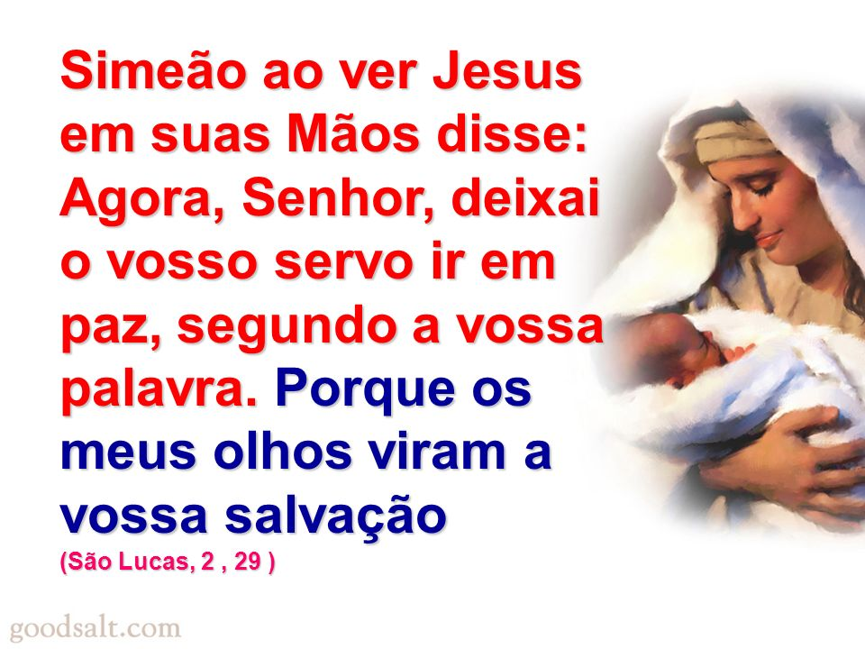 Simeão ao ver Jesus em suas Mãos disse: Agora, Senhor, deixai o vosso servo ir em paz, segundo a vossa palavra. Porque os meus olhos viram a vossa salvação