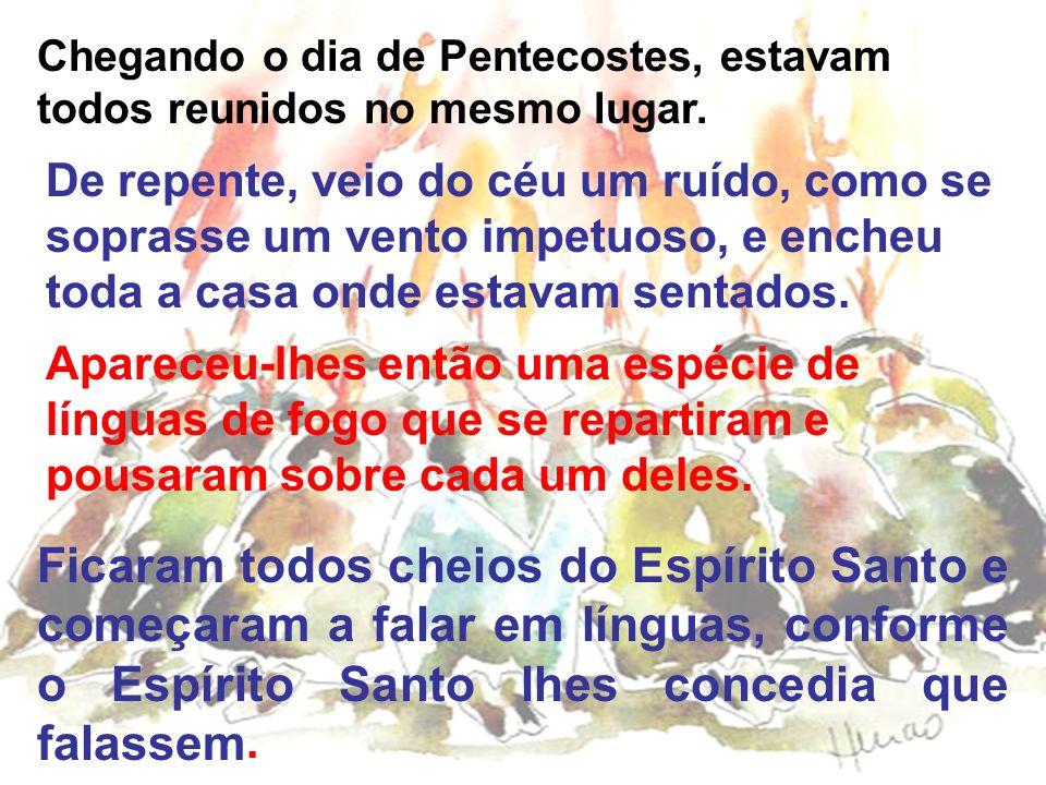 Chegando o dia de Pentecostes, estavam todos reunidos no mesmo lugar.