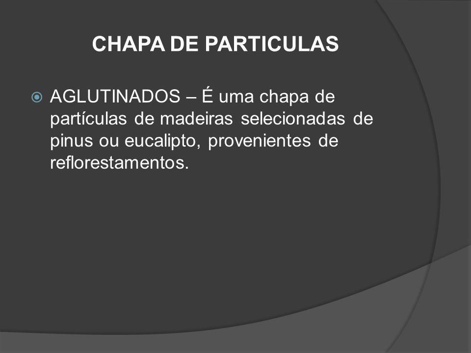 CHAPA DE PARTICULAS AGLUTINADOS – É uma chapa de partículas de madeiras selecionadas de pinus ou eucalipto, provenientes de reflorestamentos.