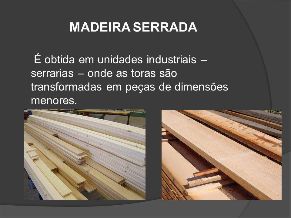 MADEIRA SERRADAÉ obtida em unidades industriais – serrarias – onde as toras são transformadas em peças de dimensões menores.