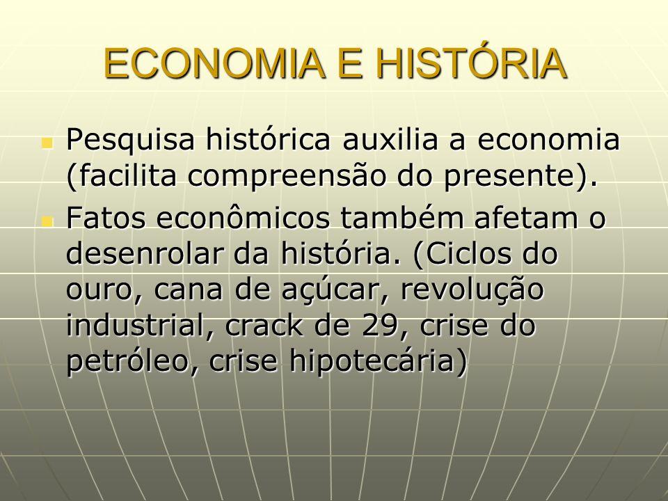 ECONOMIA E HISTÓRIA Pesquisa histórica auxilia a economia (facilita compreensão do presente).
