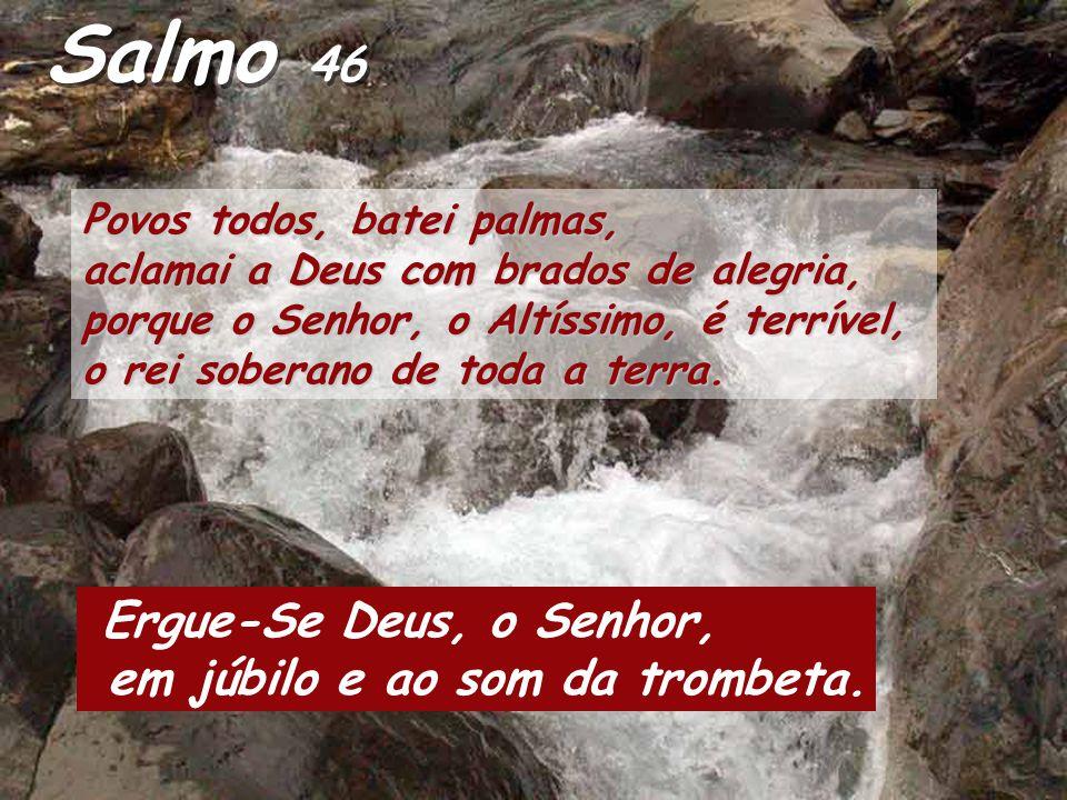 Salmo 46 Ergue-Se Deus, o Senhor, em júbilo e ao som da trombeta.