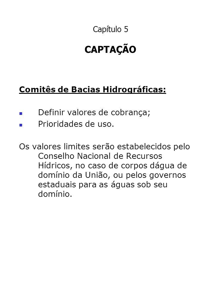 CAPTAÇÃO Comitês de Bacias Hidrográficas: Definir valores de cobrança;