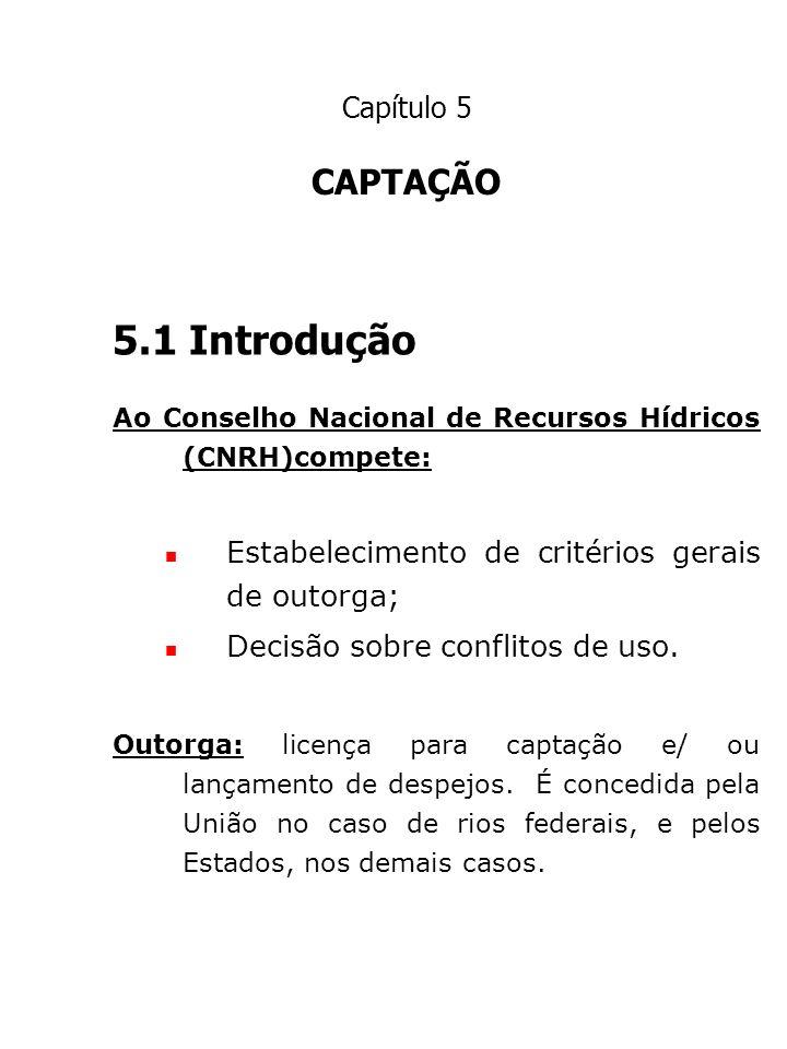 Capítulo 5 CAPTAÇÃO. 5.1 Introdução. Ao Conselho Nacional de Recursos Hídricos (CNRH)compete: Estabelecimento de critérios gerais de outorga;
