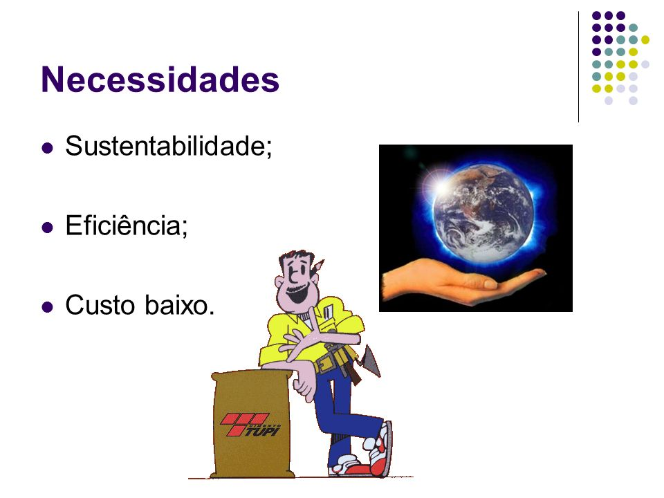 Necessidades Sustentabilidade; Eficiência; Custo baixo.