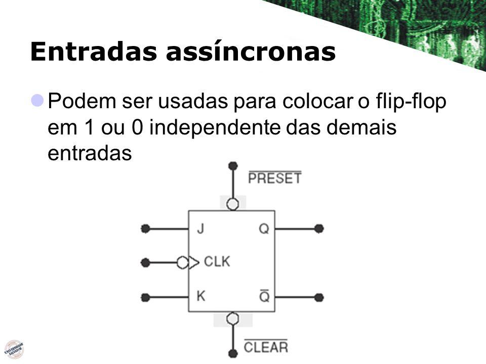 Entradas assíncronas Podem ser usadas para colocar o flip-flop em 1 ou 0 independente das demais entradas.