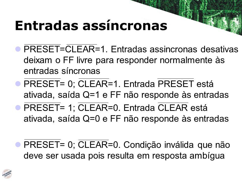 Entradas assíncronas PRESET=CLEAR=1. Entradas assincronas desativas deixam o FF livre para responder normalmente às entradas síncronas.