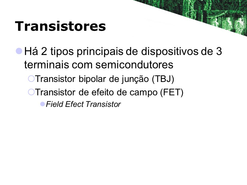 Transistores Há 2 tipos principais de dispositivos de 3 terminais com semicondutores. Transistor bipolar de junção (TBJ)