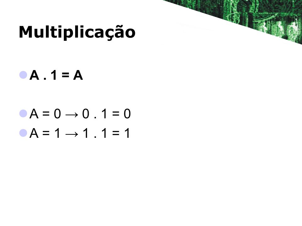 Multiplicação A . 1 = A A = 0 → 0 . 1 = 0 A = 1 → 1 . 1 = 1