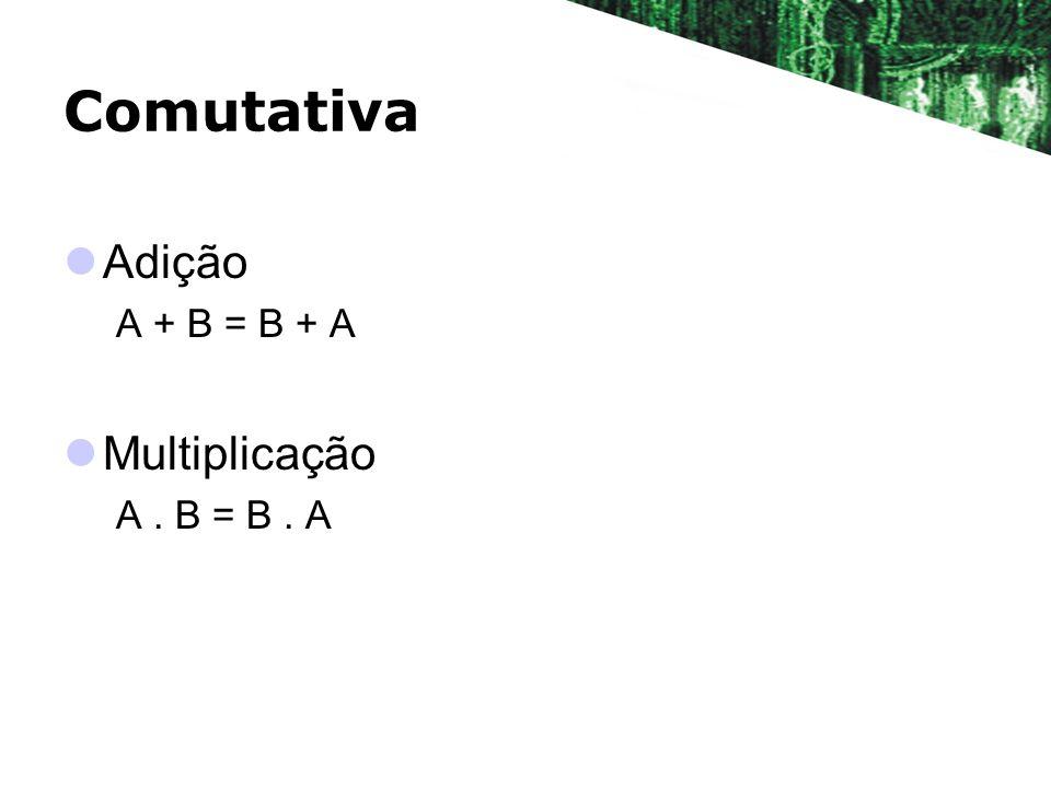 Comutativa Adição A + B = B + A Multiplicação A . B = B . A