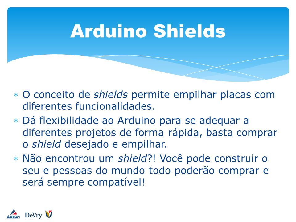 Arduino Shields O conceito de shields permite empilhar placas com diferentes funcionalidades.