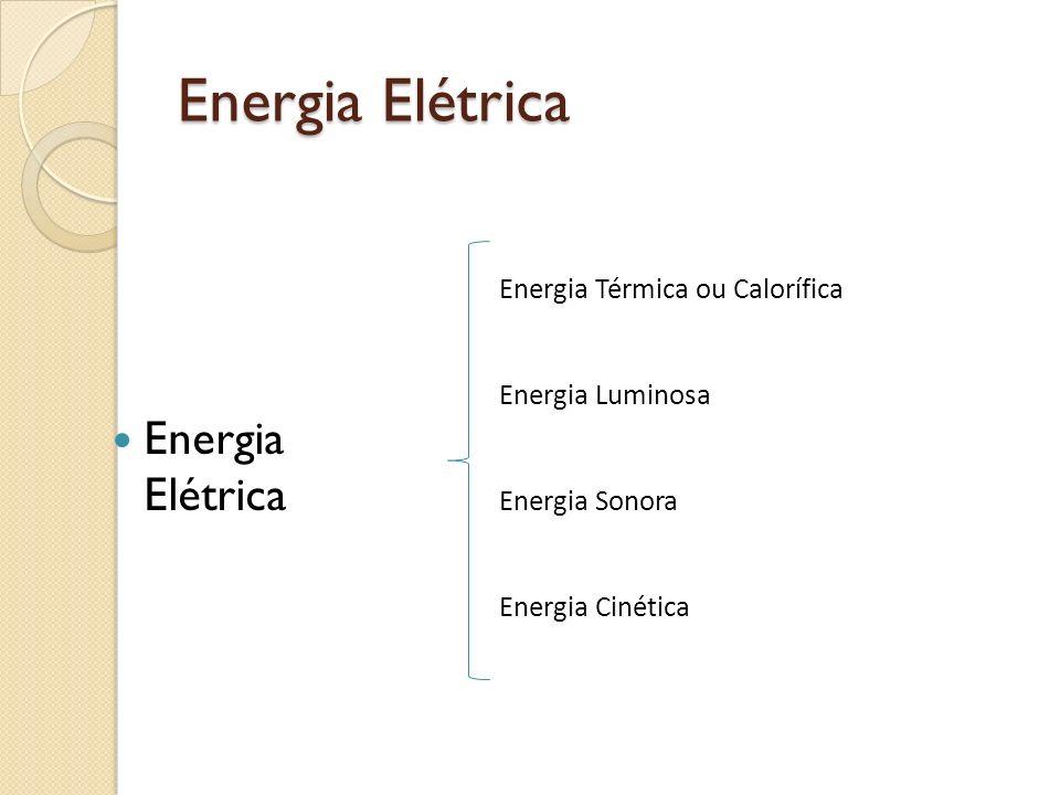 Energia Elétrica Energia Elétrica Energia Térmica ou Calorífica