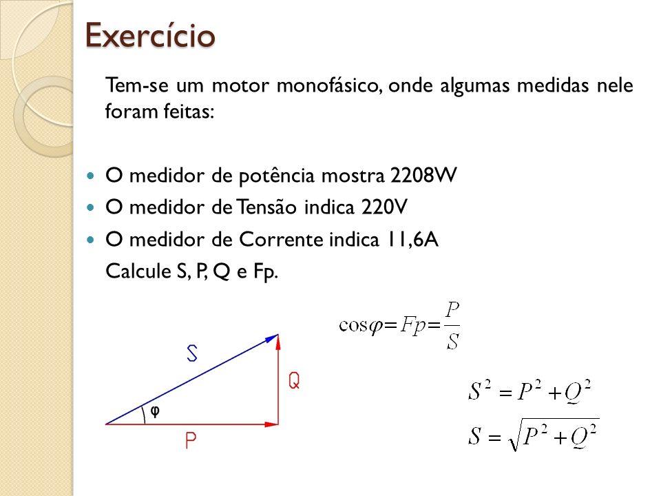 Exercício Tem-se um motor monofásico, onde algumas medidas nele foram feitas: O medidor de potência mostra 2208W.