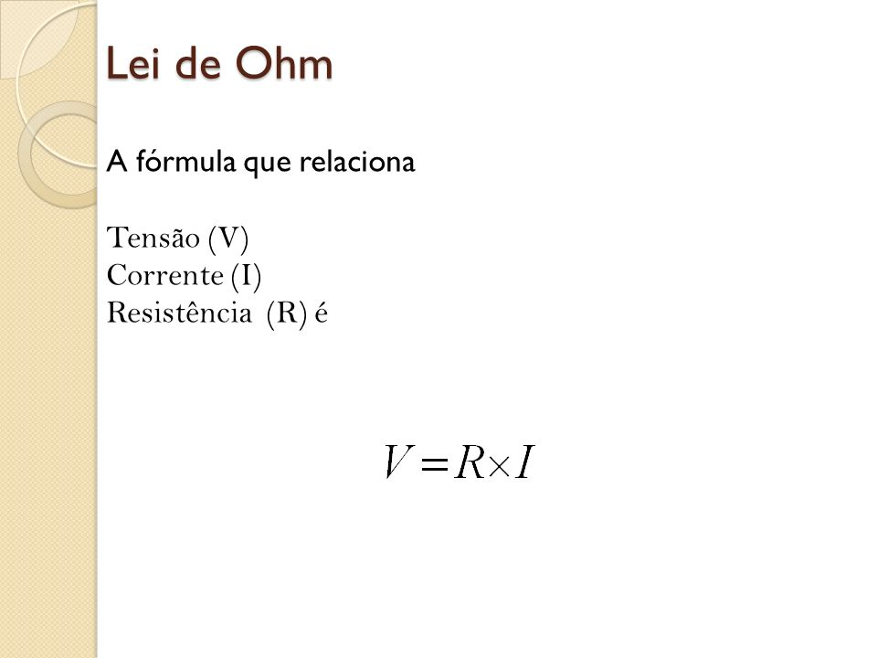 Lei de Ohm A fórmula que relaciona Tensão (V) Corrente (I) Resistência (R) é