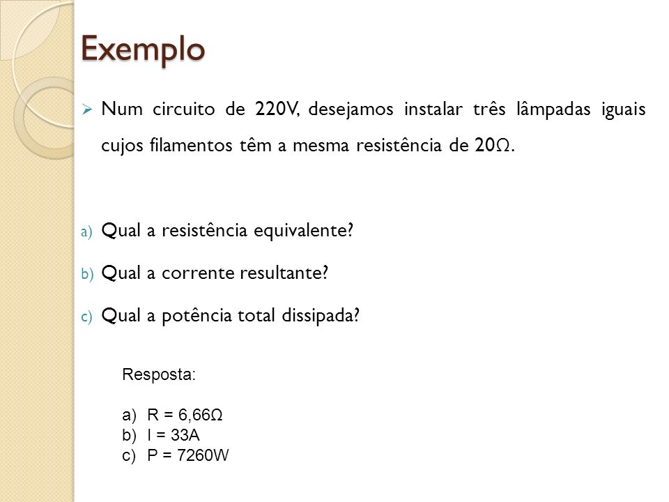 Exemplo Num circuito de 220V, desejamos instalar três lâmpadas iguais cujos filamentos têm a mesma resistência de 20Ω.