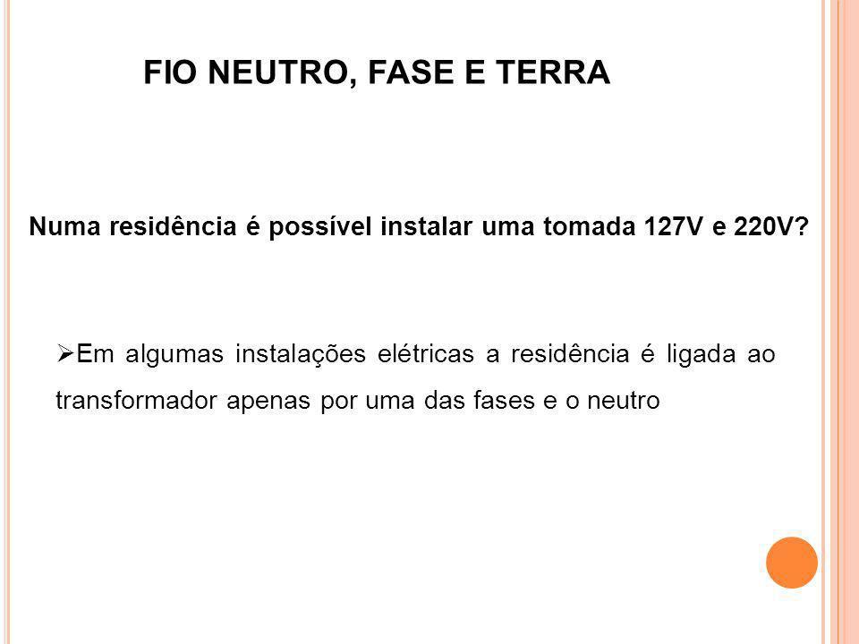 FIO NEUTRO, FASE E TERRA Numa residência é possível instalar uma tomada 127V e 220V