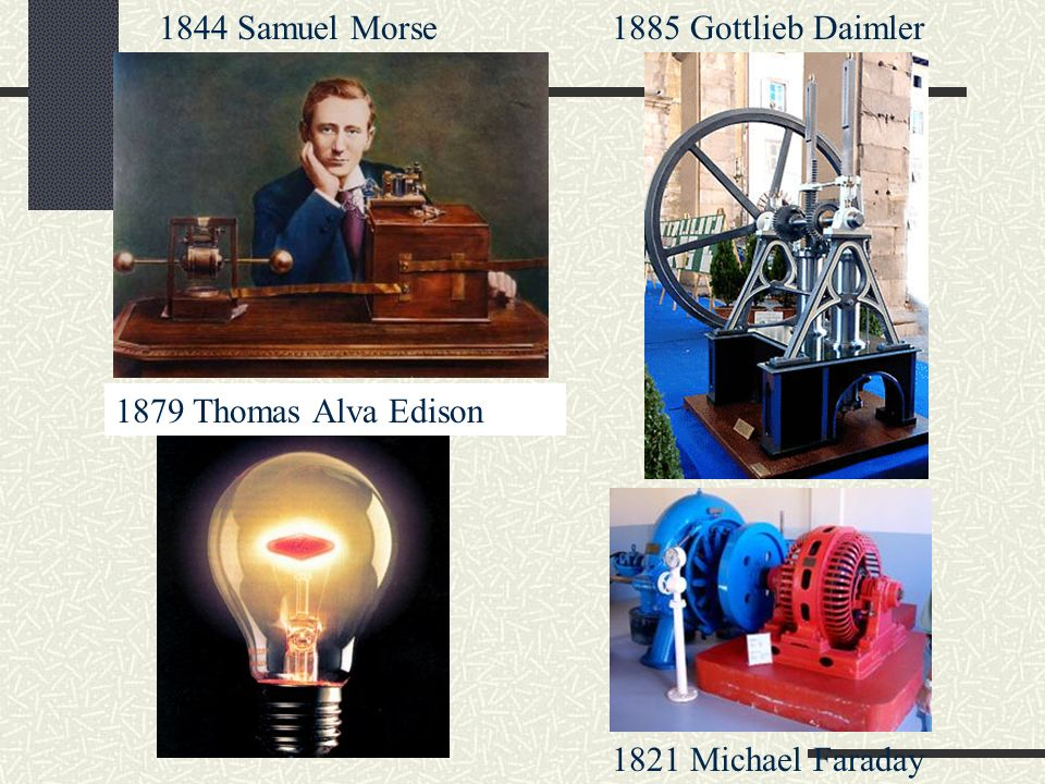 1844 Samuel Morse 1885 Gottlieb Daimler 1879 Thomas Alva Edison 1821 Michael Faraday