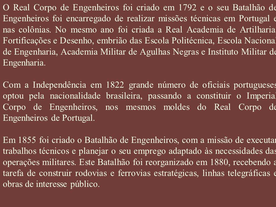 O Real Corpo de Engenheiros foi criado em 1792 e o seu Batalhão de Engenheiros foi encarregado de realizar missões técnicas em Portugal e nas colônias. No mesmo ano foi criada a Real Academia de Artilharia, Fortificações e Desenho, embrião das Escola Politécnica, Escola Nacional de Engenharia, Academia Militar de Agulhas Negras e Instituto Militar de Engenharia.