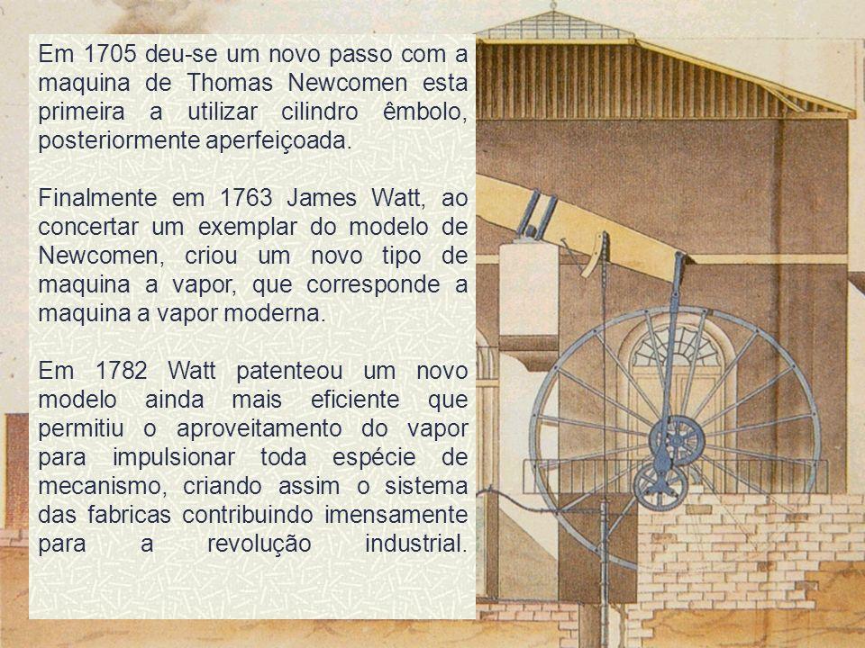 Em 1705 deu-se um novo passo com a maquina de Thomas Newcomen esta primeira a utilizar cilindro êmbolo, posteriormente aperfeiçoada.