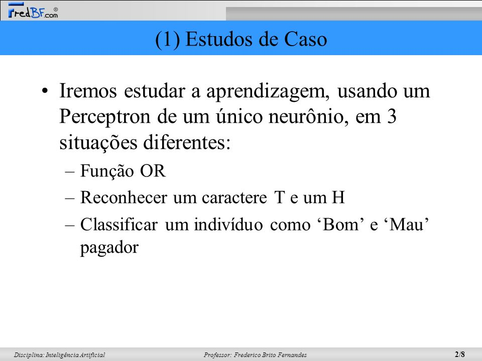 (1) Estudos de Caso Iremos estudar a aprendizagem, usando um Perceptron de um único neurônio, em 3 situações diferentes: