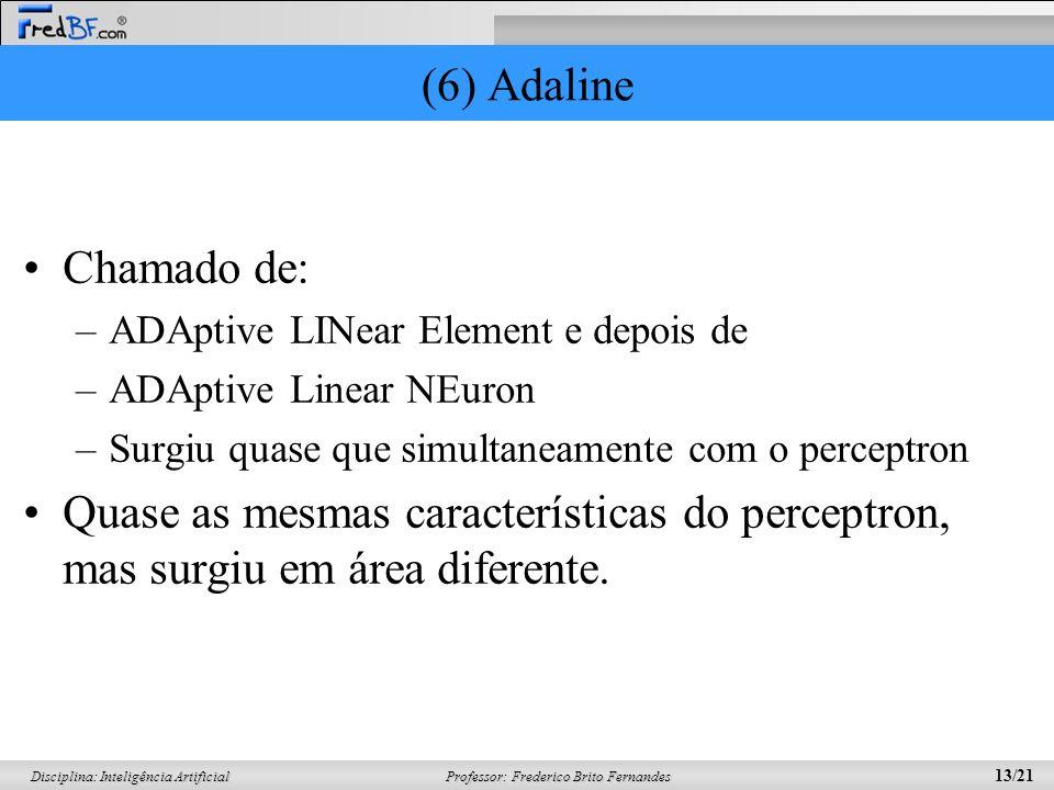 (6) AdalineChamado de: ADAptive LINear Element e depois de. ADAptive Linear NEuron. Surgiu quase que simultaneamente com o perceptron.