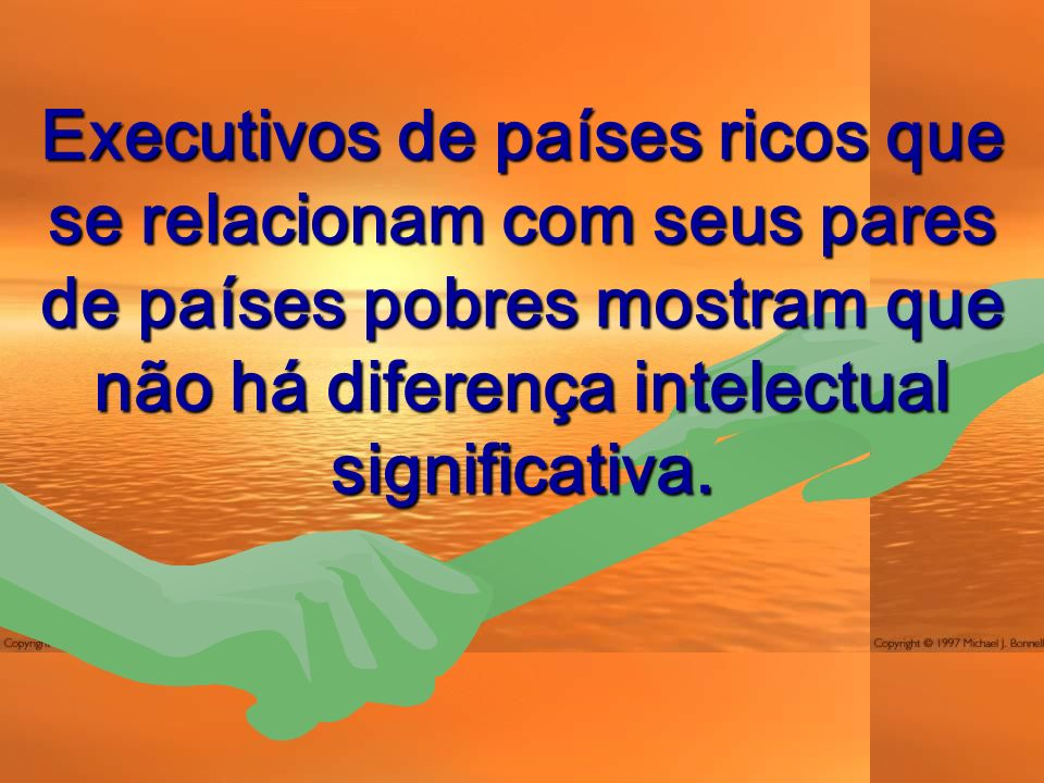 Executivos de países ricos que se relacionam com seus pares de países pobres mostram que não há diferença intelectual significativa.