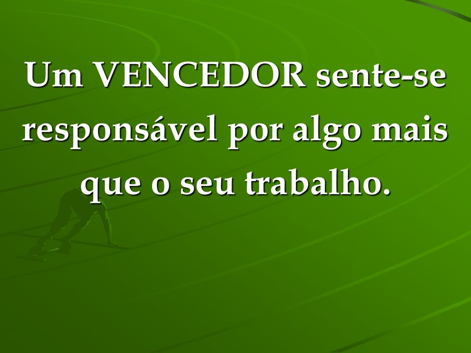 Um VENCEDOR sente-se responsável por algo mais que o seu trabalho.