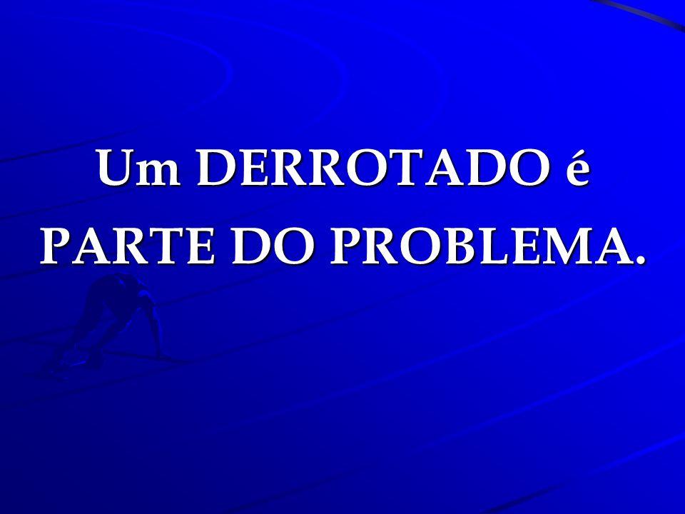 Um DERROTADO é PARTE DO PROBLEMA.