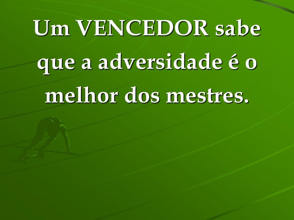 Um VENCEDOR sabe que a adversidade é o melhor dos mestres.