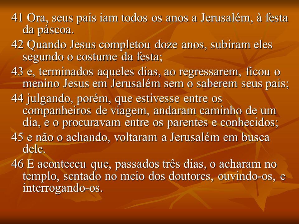 41 Ora, seus pais iam todos os anos a Jerusalém, à festa da páscoa.