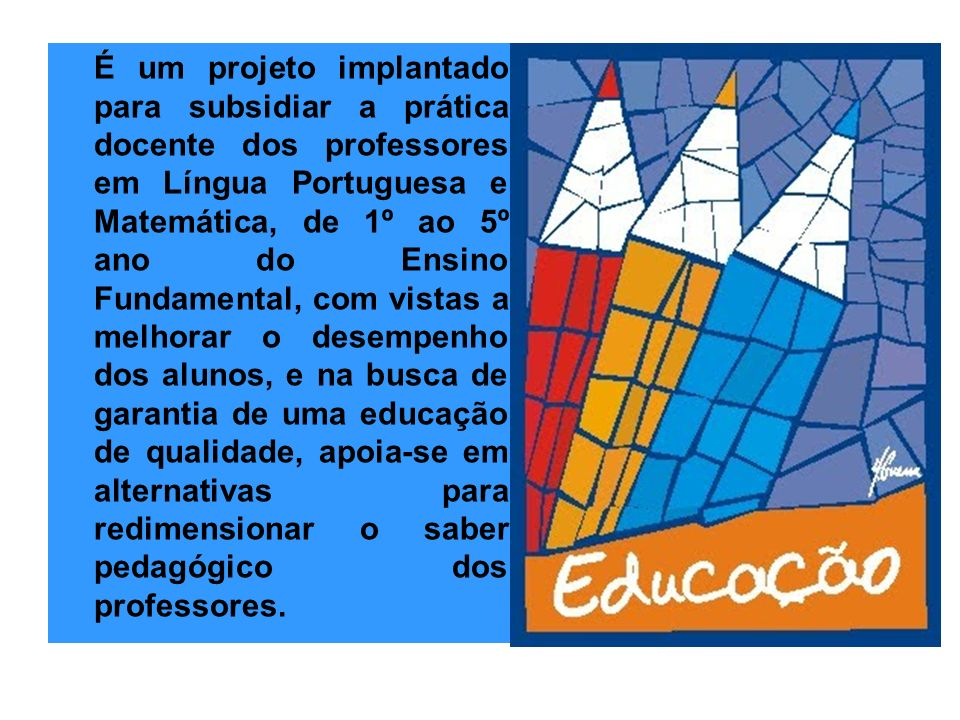 É um projeto implantado para subsidiar a prática docente dos professores em Língua Portuguesa e Matemática, de 1º ao 5º ano do Ensino Fundamental, com vistas a melhorar o desempenho dos alunos, e na busca de garantia de uma educação de qualidade, apoia-se em alternativas para redimensionar o saber pedagógico dos professores.