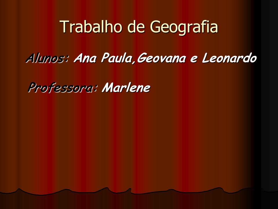 Trabalho de Geografia Alunos: Ana Paula,Geovana e Leonardo Professora: Marlene
