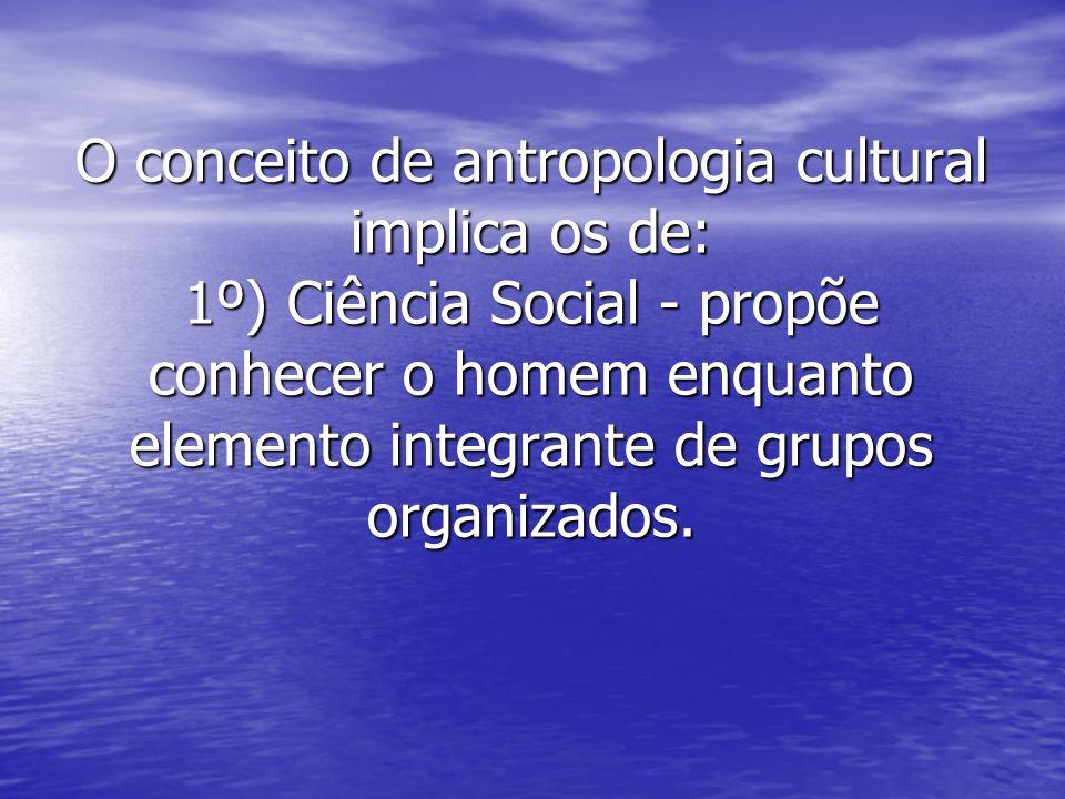 O conceito de antropologia cultural implica os de: 1º) Ciência Social - propõe conhecer o homem enquanto elemento integrante de grupos organizados.