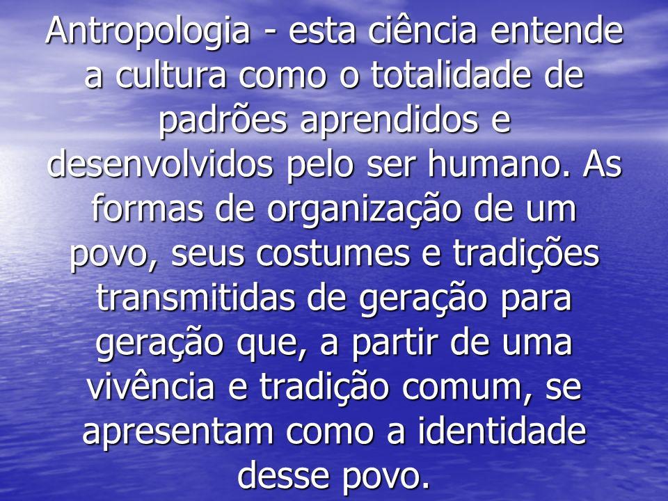 Antropologia - esta ciência entende a cultura como o totalidade de padrões aprendidos e desenvolvidos pelo ser humano.