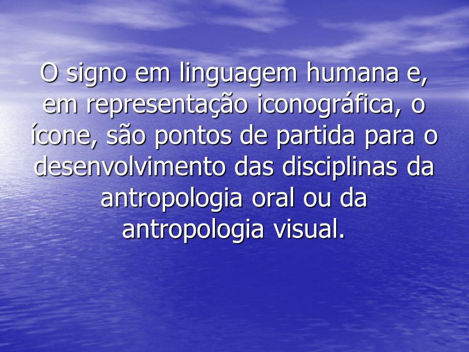 O signo em linguagem humana e, em representação iconográfica, o ícone, são pontos de partida para o desenvolvimento das disciplinas da antropologia oral ou da antropologia visual.