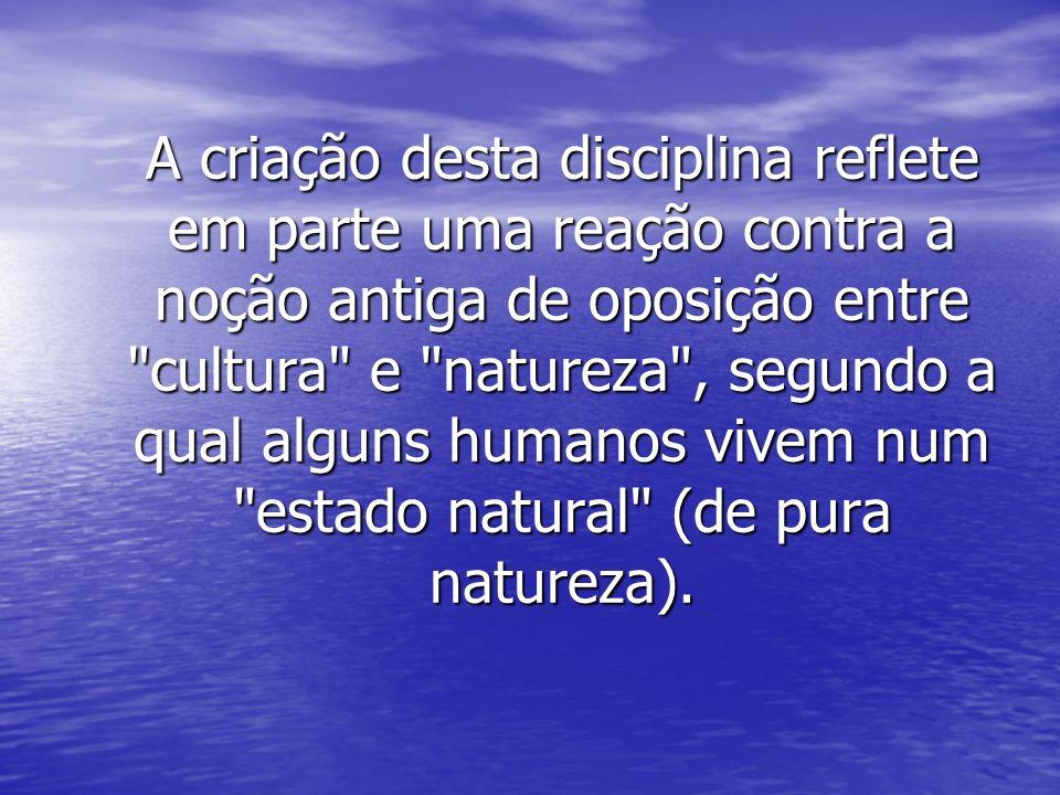 A criação desta disciplina reflete em parte uma reação contra a noção antiga de oposição entre cultura e natureza , segundo a qual alguns humanos vivem num estado natural (de pura natureza).