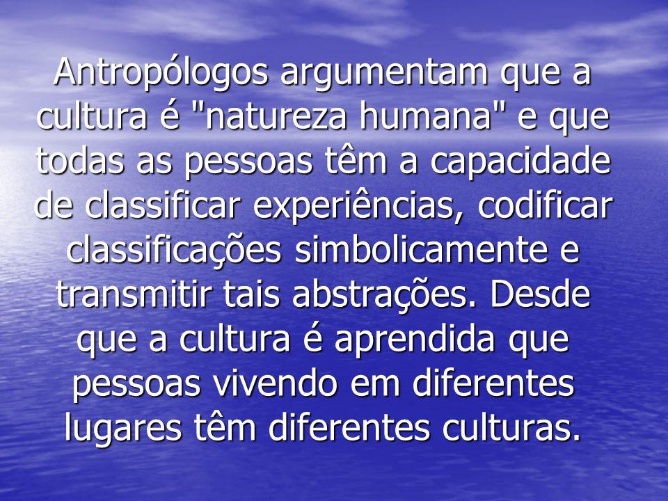 Antropólogos argumentam que a cultura é natureza humana e que todas as pessoas têm a capacidade de classificar experiências, codificar classificações simbolicamente e transmitir tais abstrações.