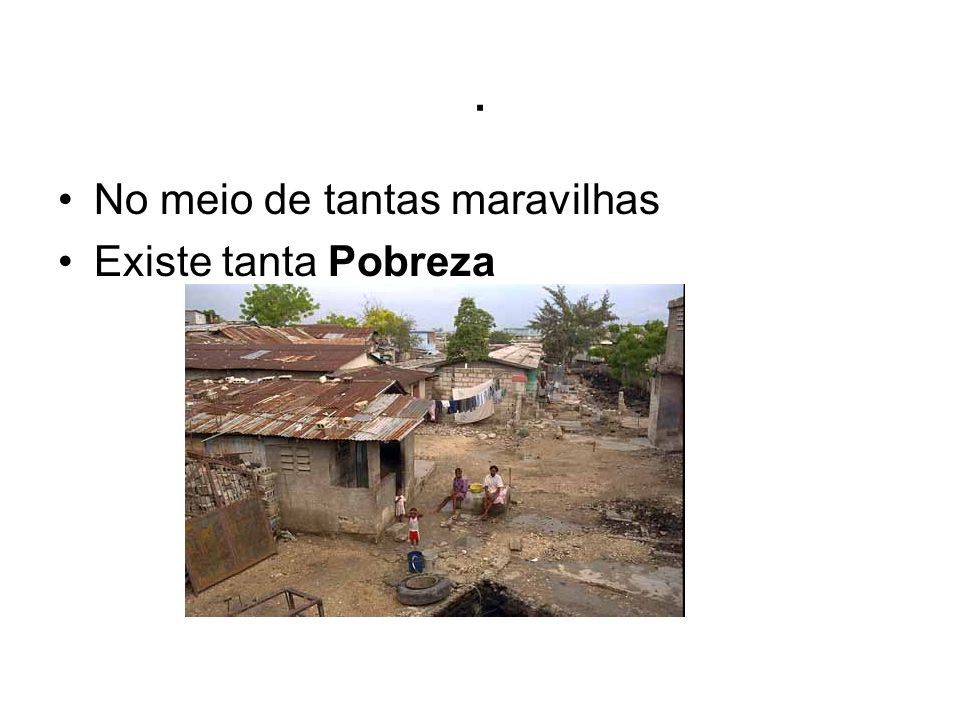 . No meio de tantas maravilhas Existe tanta Pobreza
