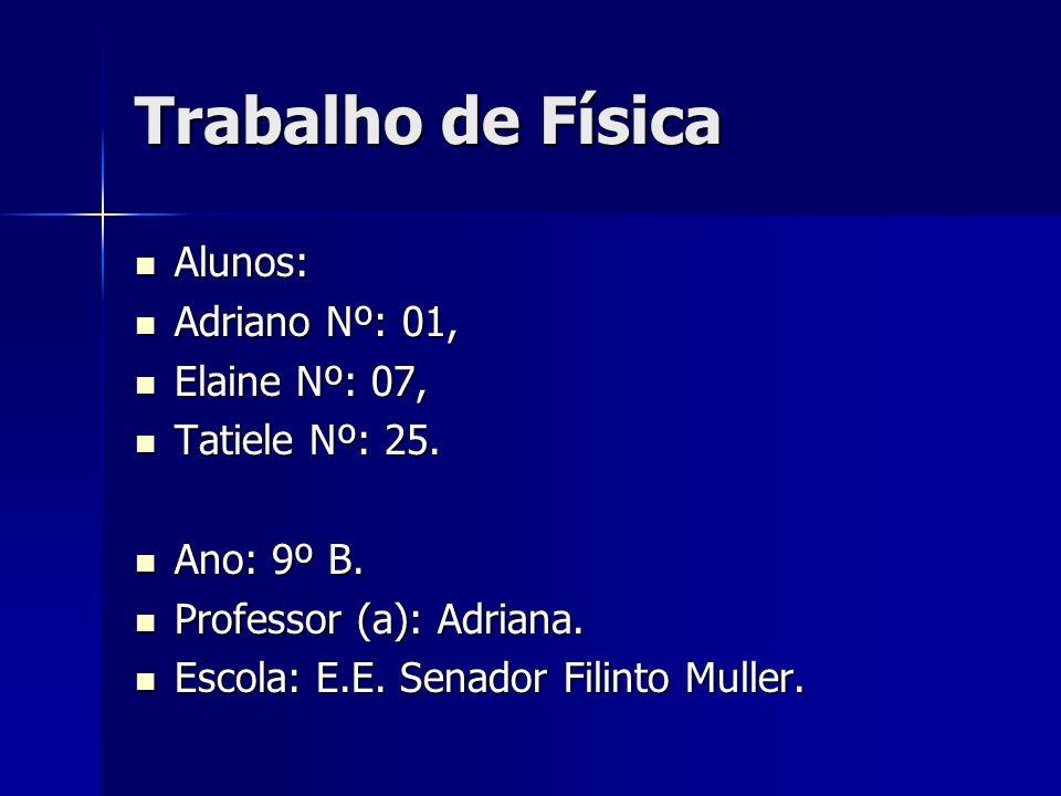 Trabalho de Física Alunos: Adriano Nº: 01, Elaine Nº: 07,