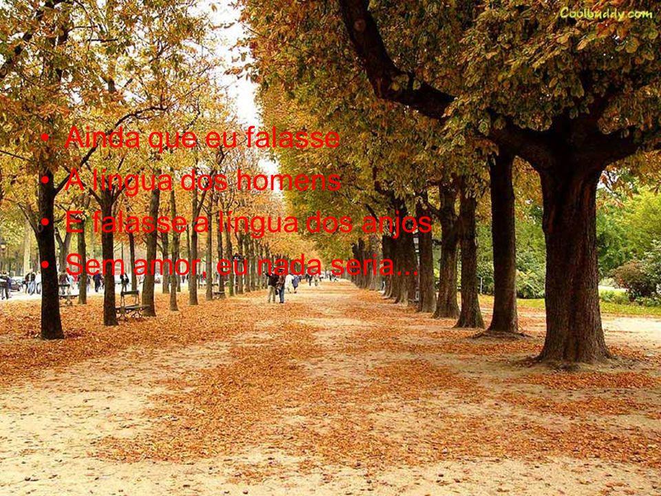 Ainda que eu falasse A língua dos homens E falasse a língua dos anjos Sem amor, eu nada seria...