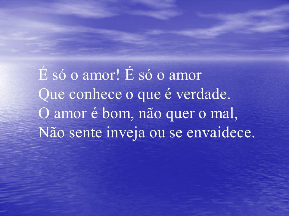 É só o amor. É só o amor Que conhece o que é verdade