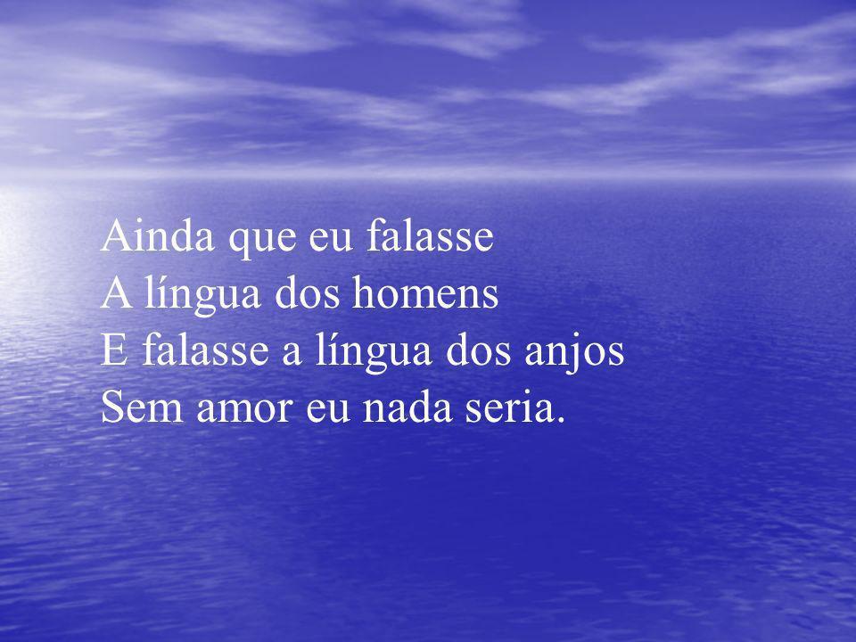 Ainda que eu falasse A língua dos homens E falasse a língua dos anjos Sem amor eu nada seria.