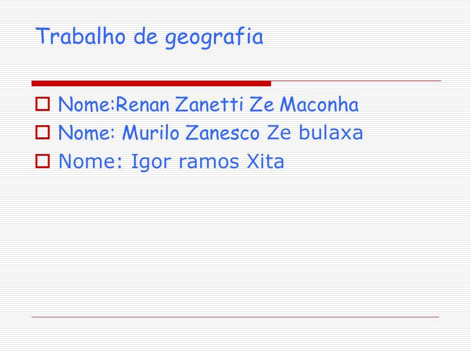 Trabalho de geografia Nome:Renan Zanetti Ze Maconha