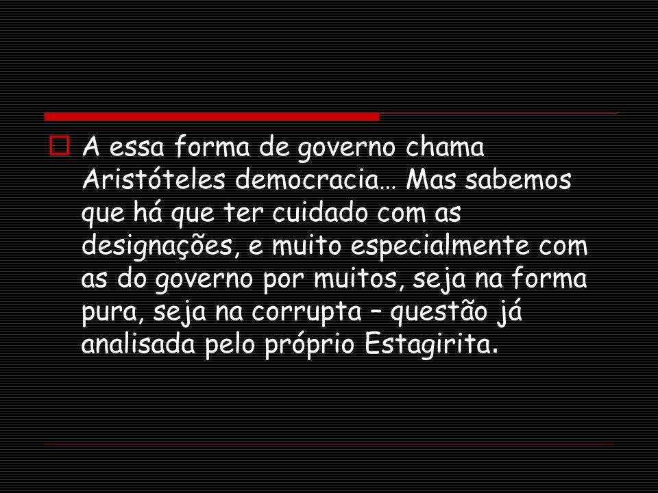 A essa forma de governo chama Aristóteles democracia… Mas sabemos que há que ter cuidado com as designações, e muito especialmente com as do governo por muitos, seja na forma pura, seja na corrupta – questão já analisada pelo próprio Estagirita.