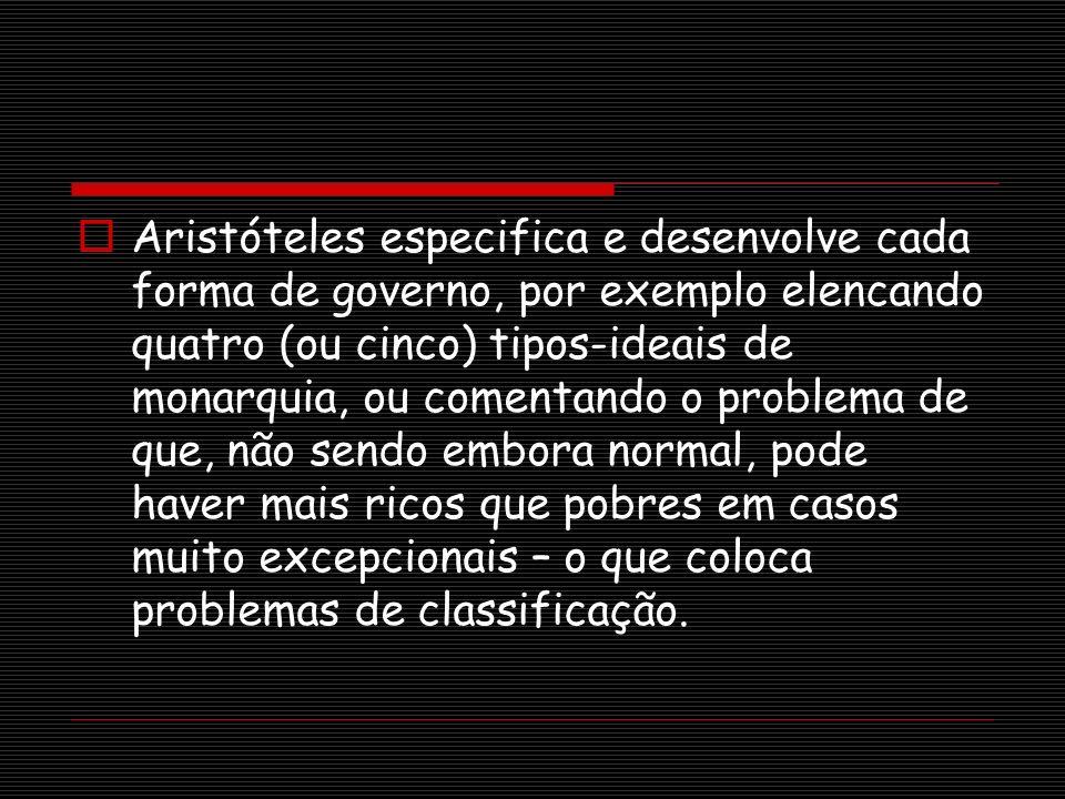 Aristóteles especifica e desenvolve cada forma de governo, por exemplo elencando quatro (ou cinco) tipos-ideais de monarquia, ou comentando o problema de que, não sendo embora normal, pode haver mais ricos que pobres em casos muito excepcionais – o que coloca problemas de classificação.