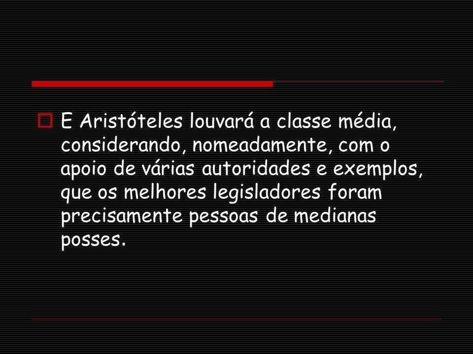 E Aristóteles louvará a classe média, considerando, nomeadamente, com o apoio de várias autoridades e exemplos, que os melhores legisladores foram precisamente pessoas de medianas posses.