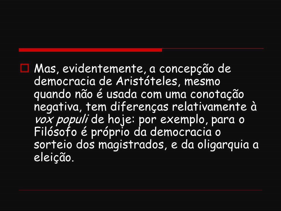 Mas, evidentemente, a concepção de democracia de Aristóteles, mesmo quando não é usada com uma conotação negativa, tem diferenças relativamente à vox populi de hoje: por exemplo, para o Filósofo é próprio da democracia o sorteio dos magistrados, e da oligarquia a eleição.